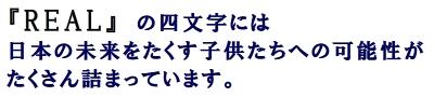 REALの四文字には 日本の未来をたくす子供たちへの可能性がたくさん詰まっています。